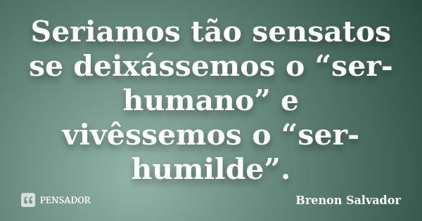 """Seriamos tão sensatos se deixássemos o """"ser-humano"""" e vivêssemos o """"ser-humilde"""".... Frase de Brenon Salvador."""