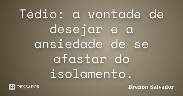Tédio: a vontade de desejar e a ansiedade de se afastar do isolamento.... Frase de Brenon Salvador.