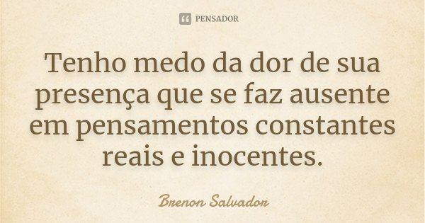 Tenho medo da dor de sua presença que se faz ausente em pensamentos constantes reais e inocentes.... Frase de Brenon Salvador.