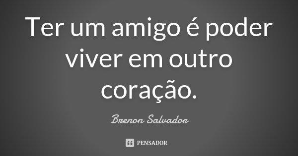 Ter um amigo é poder viver em outro coração.... Frase de Brenon Salvador.