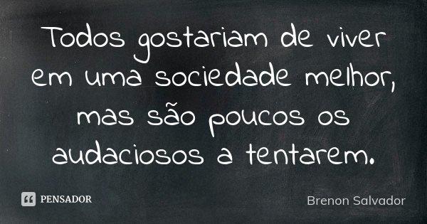 Todos gostariam de viver em uma sociedade melhor, mas são poucos os audaciosos a tentarem.... Frase de Brenon Salvador.