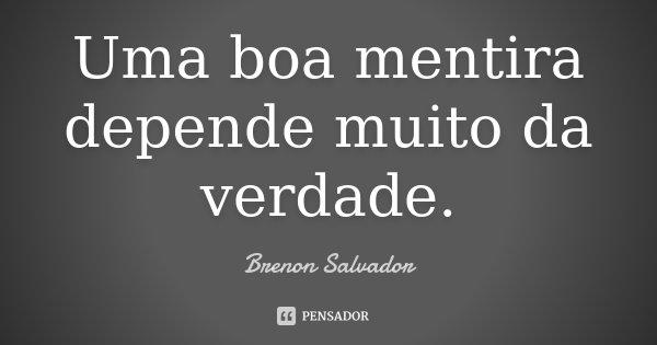 Uma boa mentira depende muito da verdade.... Frase de Brenon Salvador.