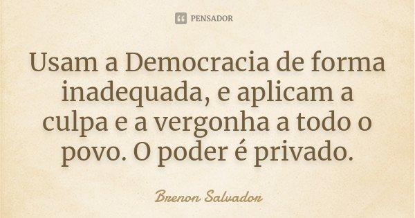 Usam a Democracia de forma inadequada, e aplicam a culpa e a vergonha a todo o povo. O poder é privado.... Frase de Brenon Salvador.