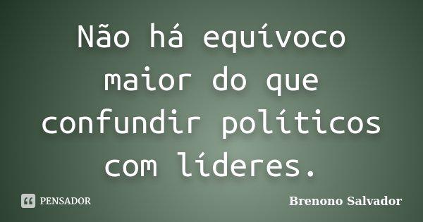 Não há equívoco maior do que confundir políticos com líderes.... Frase de Brenono Salvador.