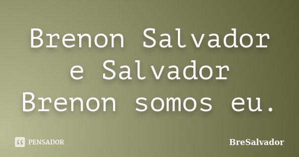 Brenon Salvador e Salvador Brenon somos eu.... Frase de BreSalvador.