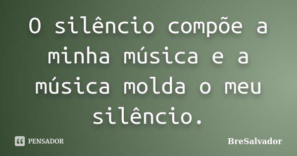 O silêncio compõe a minha música e a música molda o meu silêncio.... Frase de BreSalvador.