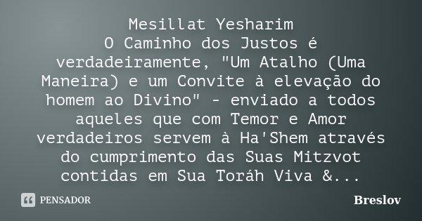 """Mesillat Yesharim O Caminho dos Justos é verdadeiramente, """"Um Atalho (Uma Maneira) e um Convite à elevação do homem ao Divino"""" - enviado a todos aquel... Frase de Breslov."""