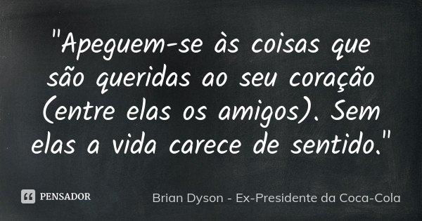 """""""Apeguem-se às coisas que são queridas ao seu coração (entre elas os amigos). Sem elas a vida carece de sentido.""""... Frase de Brian Dyson - Ex-Presidente da Coca-Cola.."""