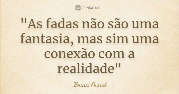 """""""As fadas não são uma fantasia, mas sim uma conexão com a realidade""""... Frase de Brian Froud."""