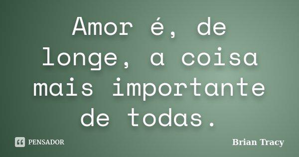 Amor é, de longe, a coisa mais importante de todas.... Frase de Brian Tracy.