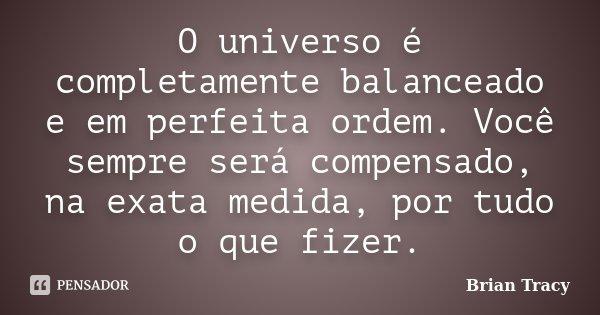 O universo é completamente balanceado e em perfeita ordem. Você sempre será compensado, na exata medida, por tudo o que fizer.... Frase de Brian Tracy.