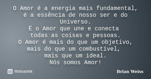 O Amor é a energia mais fundamental, é a essência de nosso ser e do Universo. É o Amor que une e conecta todas as coisas e pessoas. O Amor é mais do que um obje... Frase de Brian Weiss.