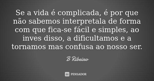 Se a vida é complicada, é por que não sabemos interpretala de forma com que fica-se fácil e simples, ao inves disso, a dificultamos e a tornamos mas confusa ao ... Frase de B Ribeiro.