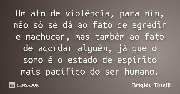 Um ato de violência, para mim, não só se dá ao fato de agredir e machucar, mas também ao fato de acordar alguém, já que o sono é o estado de espírito mais pacíf... Frase de Brígida Tinelli.