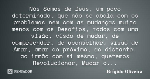 Nós Somos de Deus, um povo determinado, que não se abala com os problemas nem com as mudanças muito menos com os Desafios, todos com uma visão, visão de mudar, ... Frase de Brígido Oliveira.