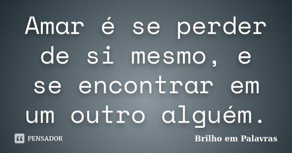 Amar é se perder de si mesmo, e se encontrar em um outro alguém.... Frase de Brilho em Palavras.