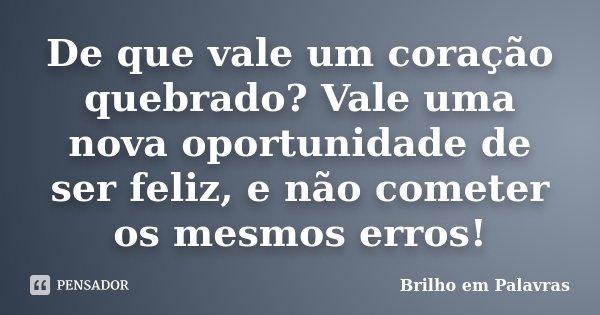 De que vale um coração quebrado? Vale uma nova oportunidade de ser feliz, e não cometer os mesmos erros!... Frase de Brilho em Palavras.