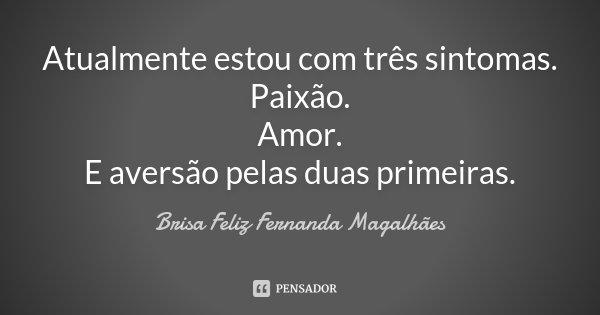 Atualmente estou com três sintomas. Paixão. Amor. E aversão pelas duas primeiras.... Frase de Brisa Feliz Fernanda Magalhães.