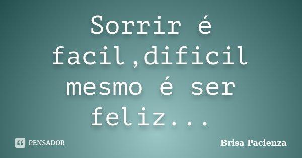 Sorrir é facil,dificil mesmo é ser feliz...... Frase de Brisa Pacienza.