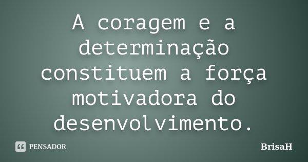 A coragem e a determinação constituem a força motivadora do desenvolvimento... Frase de BrisaH.