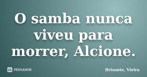 O samba nunca viveu para morrer, Alcione.... Frase de Brisante, Vieira.