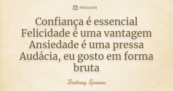 Confiança é essencial Felicidade é uma vantagem Ansiedade é uma pressa Audácia, eu gosto em forma bruta... Frase de Britney Spears.