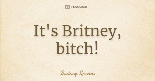 It's Britney, bitch!... Frase de Britney Spears.