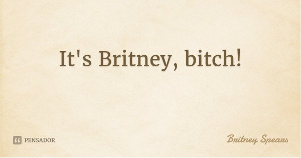 It's Britney, bitch!... Frase de Britney Spears.
