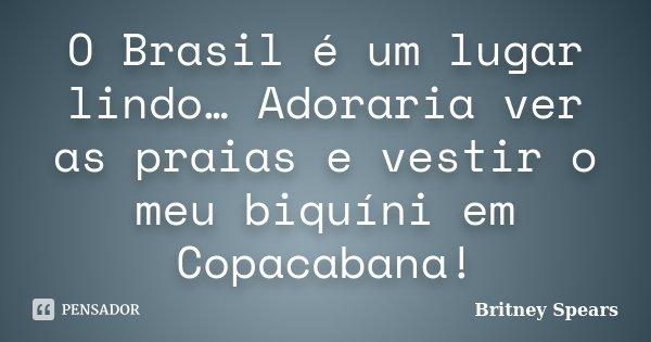 O Brasil é um lugar lindo… Adoraria ver as praias e vestir o meu biquíni em Copacabana!... Frase de Britney Spears.