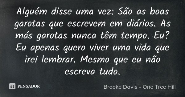Alguém disse uma vez: São as boas garotas que escrevem em diários. As más garotas nunca têm tempo. Eu? Eu apenas quero viver uma vida que irei lembrar. Mesmo qu... Frase de Brooke Davis - One Tree Hill.