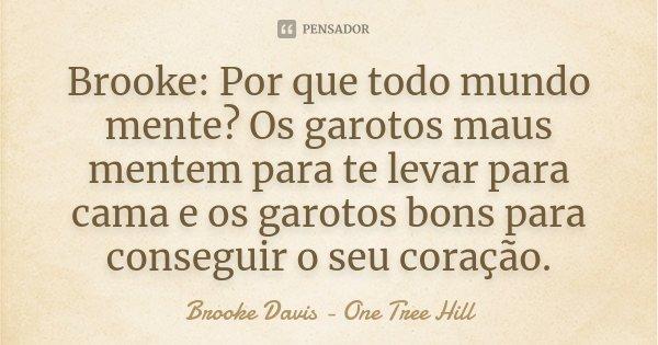 Brooke: Por que todo mundo mente? Os garotos maus mentem para te levar para cama e os garotos bons para conseguir o seu coração.... Frase de Brooke Davis - One Tree Hill.