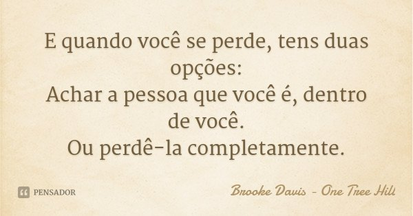 E quando você se perde, tens duas opções: Achar a pessoa que você é, dentro de você. Ou perdê-la completamente.... Frase de Brooke Davis - One Tree Hill.