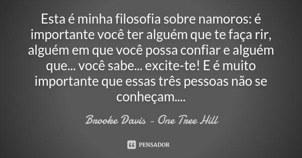 Esta é minha filosofia sobre namoros: é importante você ter alguém que te faça rir, alguém em que você possa confiar e alguém que... você sabe... excite-te! E é... Frase de Brooke Davis - One Tree Hill.