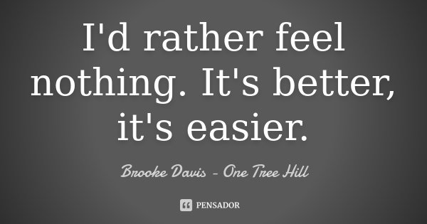 I'd rather feel nothing. It's better, it's easier.... Frase de Brooke Davis - One Tree Hill.
