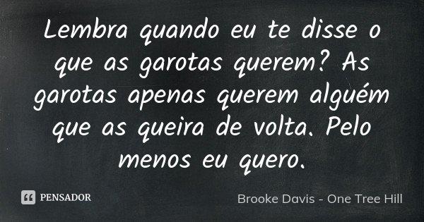 Lembra quando eu te disse o que as garotas querem? As garotas apenas querem alguém que as queira de volta. Pelo menos eu quero.... Frase de Brooke Davis - One Tree Hill.