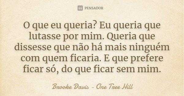 O que eu queria? Eu queria que lutasse por mim. Queria que dissesse que não há mais ninguém com quem ficaria. E que prefere ficar só, do que ficar sem mim.... Frase de Brooke Davis - One Tree Hill.