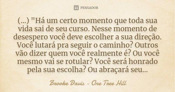 """(...) """"Há um certo momento que toda sua vida sai de seu curso. Nesse momento de desespero você deve escolher a sua direção. Você lutará pra seguir o caminh... Frase de Brooke Davis - One Tree Hill."""