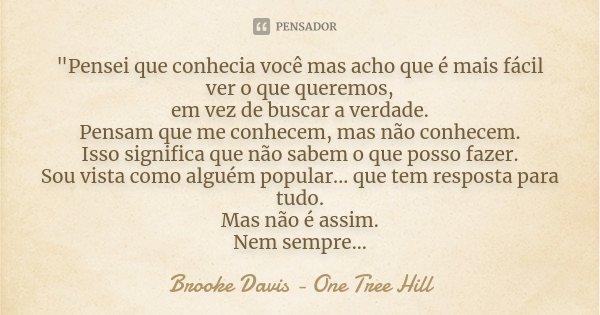 """""""Pensei que conhecia você mas acho que é mais fácil ver o que queremos, em vez de buscar a verdade. Pensam que me conhecem, mas não conhecem. Isso signific... Frase de Brooke Davis - One Tree Hill."""