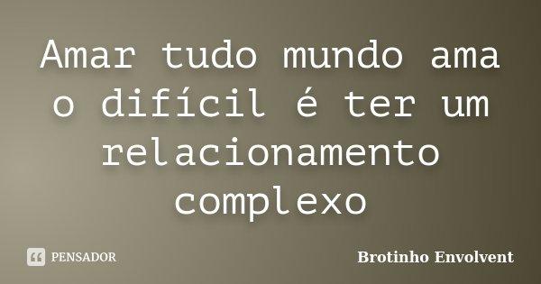 Amar tudo mundo ama o difícil é ter um relacionamento complexo... Frase de Brotinho Envolvent.