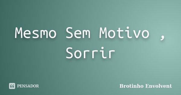 Mesmo Sem Motivo , Sorrir... Frase de Brotinho Envolvent.