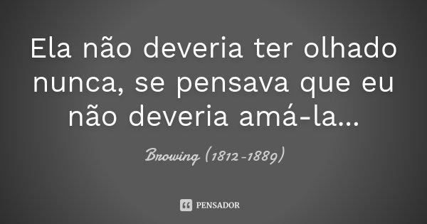 Ela não deveria ter olhado nunca, se pensava que eu não deveria amá-la...... Frase de Browing (1812-1889).