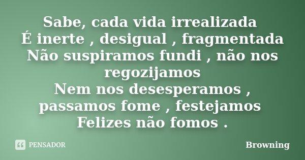 Sabe, cada vida irrealizada É inerte , desigual , fragmentada Não suspiramos fundi , não nos regozijamos Nem nos desesperamos , passamos fome , festejamos Feliz... Frase de Browning.