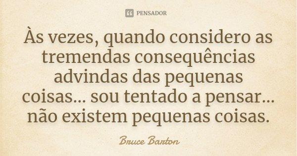 Às vezes, quando considero as tremendas consequências advindas das pequenas coisas ... sou tentado a pensar ... não existem pequenas coisas.... Frase de Bruce Barton.