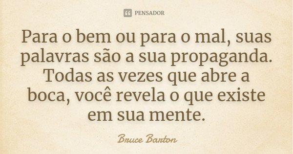 Para o bem ou para o mal, suas palavras são a sua propaganda. Todas as vezes que abre a boca, você revela o que existe em sua mente.... Frase de Bruce Barton.