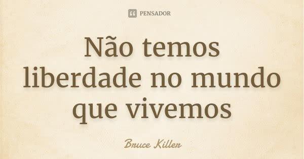 Não temos liberdade no mundo que vivemos... Frase de Bruce Killer.