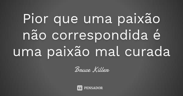Pior que uma paixão não correspondida é uma paixão mal curada... Frase de Bruce Killer.