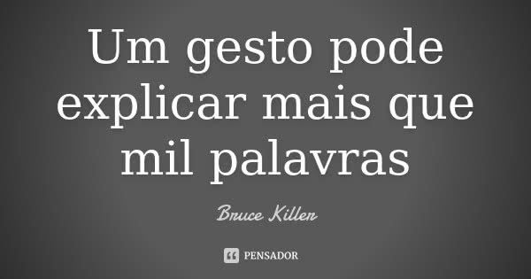 Um gesto pode explicar mais que mil palavras... Frase de Bruce Killer.