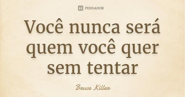 Você nunca será quem você quer sem tentar... Frase de Bruce Killer.