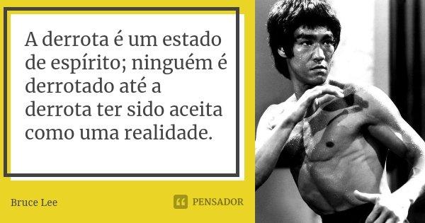 A derrota é um estado de espírito; ninguém é derrotado até a derrota ter sido aceita como uma realidade.... Frase de Bruce Lee.