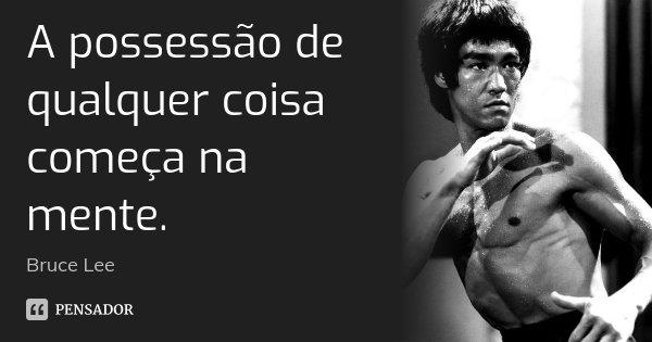 A possessão de qualquer coisa começa na mente.... Frase de Bruce Lee.